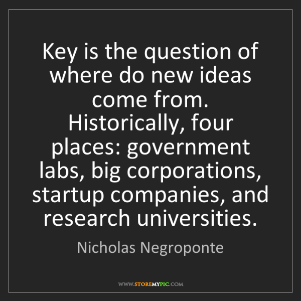 Nicholas Negroponte: Key is the question of where do new ideas come from....