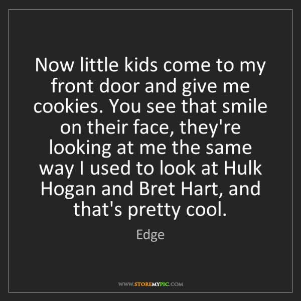 Edge: Now little kids come to my front door and give me cookies....