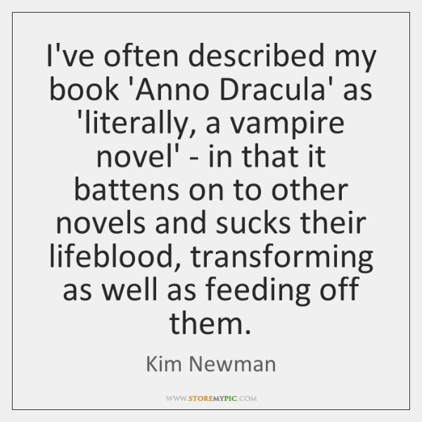 I've often described my book 'Anno Dracula' as 'literally, a vampire novel' ...