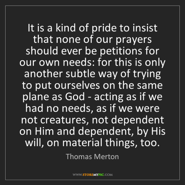 Thomas Merton: It is a kind of pride to insist that none of our prayers...
