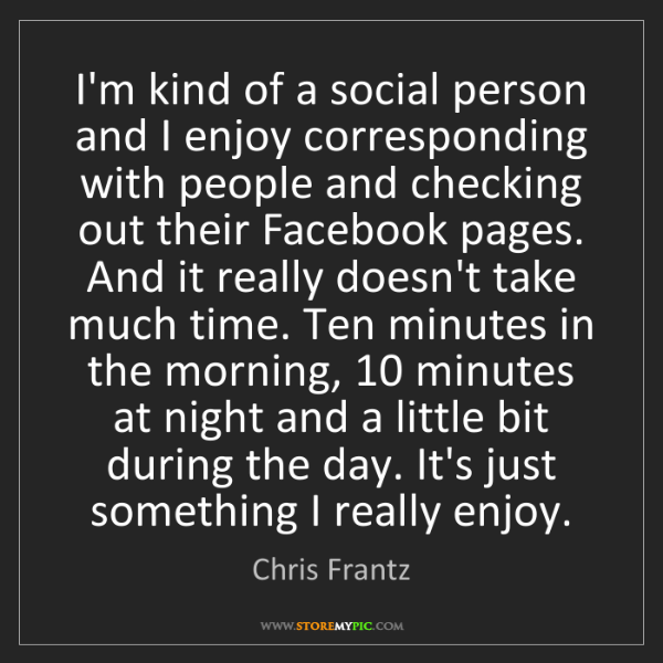 Chris Frantz: I'm kind of a social person and I enjoy corresponding...
