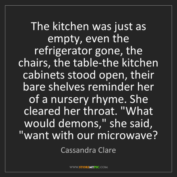 Cassandra Clare: The kitchen was just as empty, even the refrigerator...