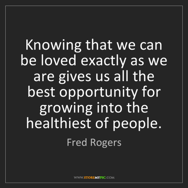 Fred Rogers: Knowing that we can be loved exactly as we are gives...