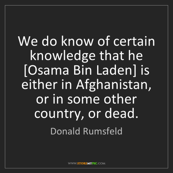 Donald Rumsfeld: We do know of certain knowledge that he [Osama Bin Laden]...