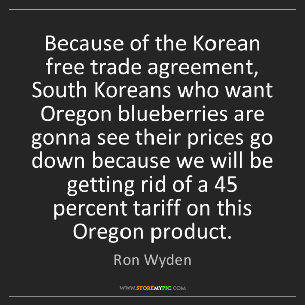 Ron Wyden: Because of the Korean free trade agreement, South Koreans...