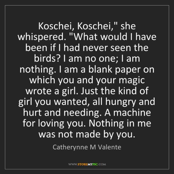 "Catherynne M Valente: Koschei, Koschei,"" she whispered. ""What would I have..."