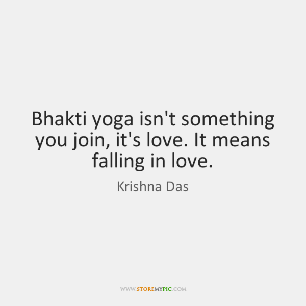 Bhakti yoga isn't something you join, it's love. It means falling in ...