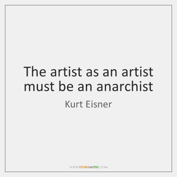 The artist as an artist must be an anarchist