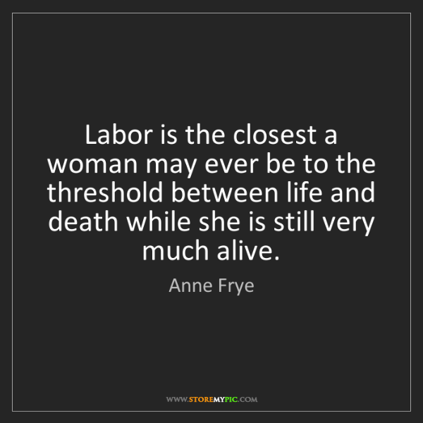 Anne Frye: Labor is the closest a woman may ever be to the threshold...