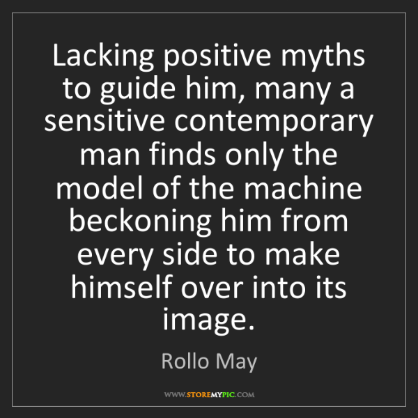 Rollo May: Lacking positive myths to guide him, many a sensitive...