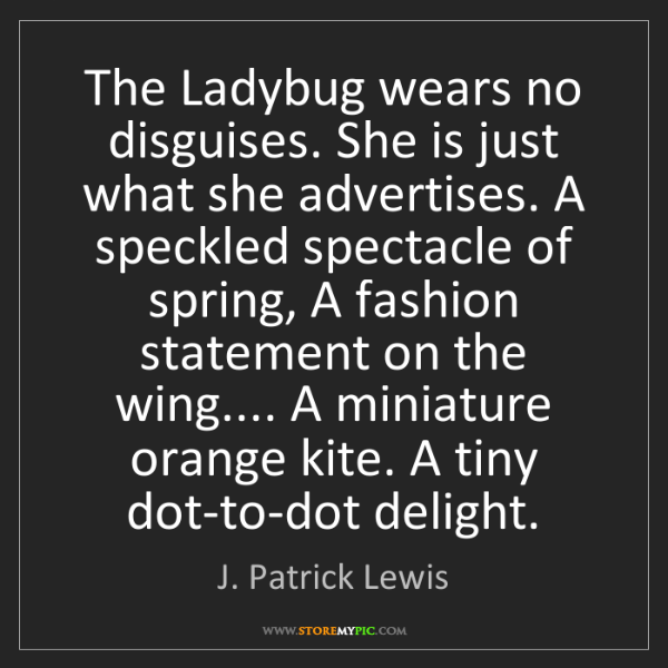 J. Patrick Lewis: The Ladybug wears no disguises. She is just what she...