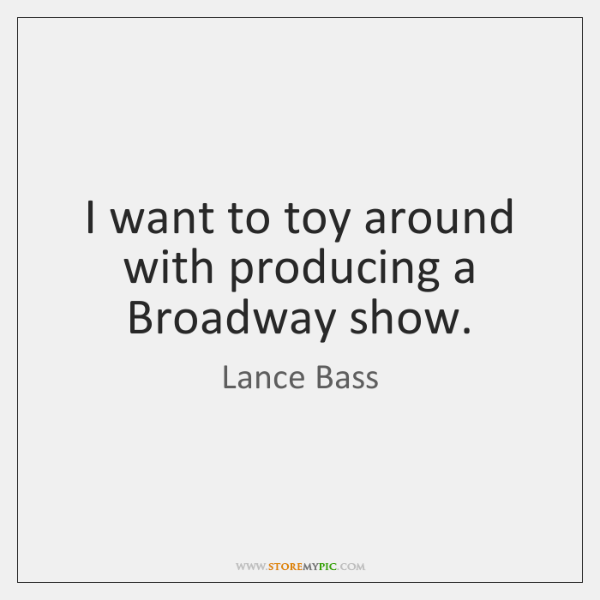 I want to toy around with producing a Broadway show.