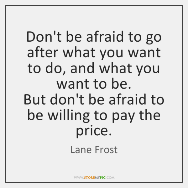 Don't be afraid to go after what you want to do, and ...
