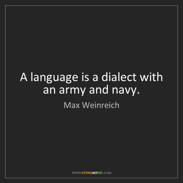 Max Weinreich: A language is a dialect with an army and navy.