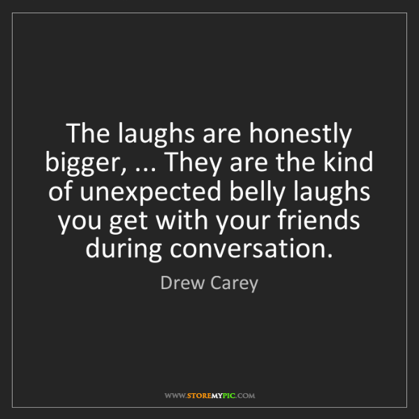 Drew Carey: The laughs are honestly bigger, ... They are the kind...