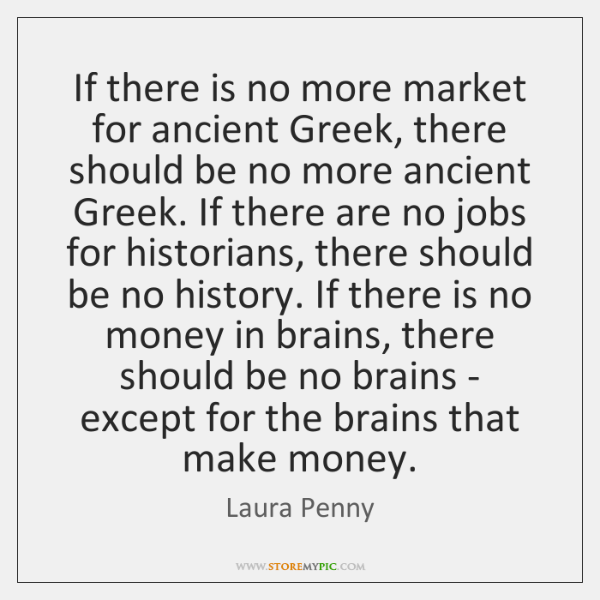If there is no more market for ancient Greek, there should be ...