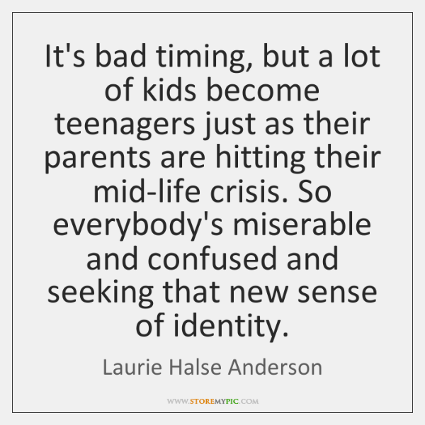 It's bad timing, but a lot of kids become teenagers just as ...