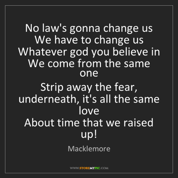 Macklemore: No law's gonna change us   We have to change us   Whatever...