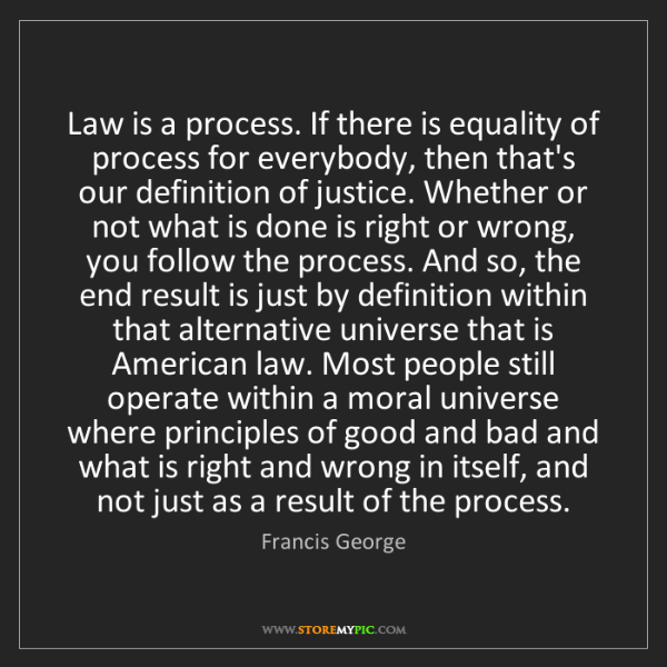 Francis George: Law is a process. If there is equality of process for...