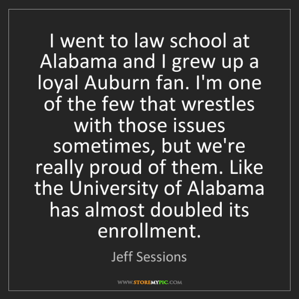 Jeff Sessions: I went to law school at Alabama and I grew up a loyal...