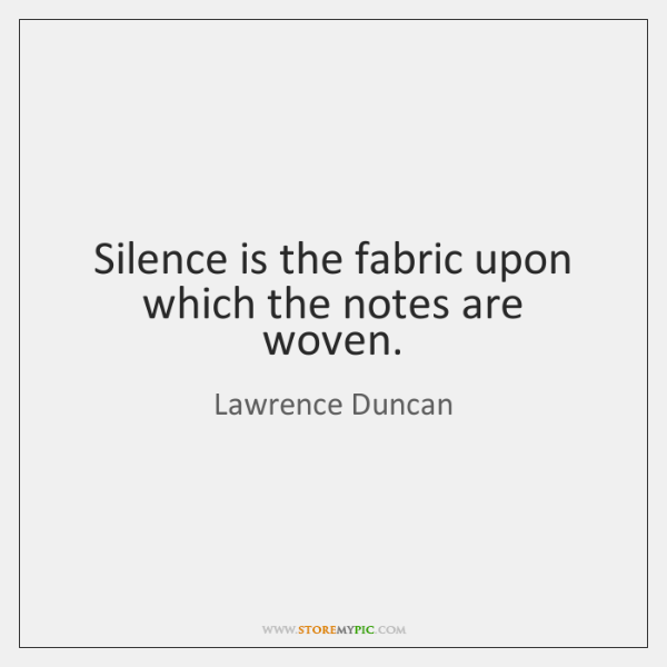 Silence is the fabric upon which the notes are woven.