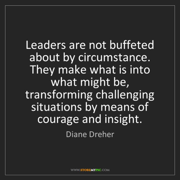 Diane Dreher: Leaders are not buffeted about by circumstance. They...