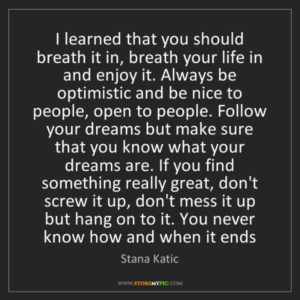 Stana Katic: I learned that you should breath it in, breath your life...