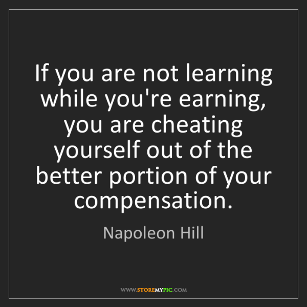 Napoleon Hill: If you are not learning while you're earning, you are...