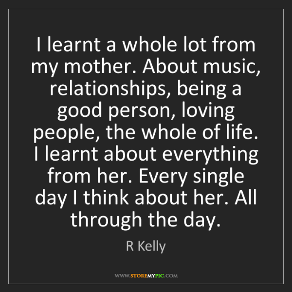 R Kelly: I learnt a whole lot from my mother. About music, relationships,...