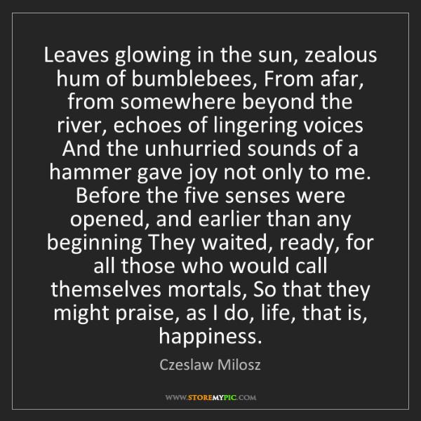 Czeslaw Milosz: Leaves glowing in the sun, zealous hum of bumblebees,...