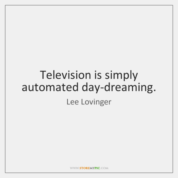 Television is simply automated day-dreaming.