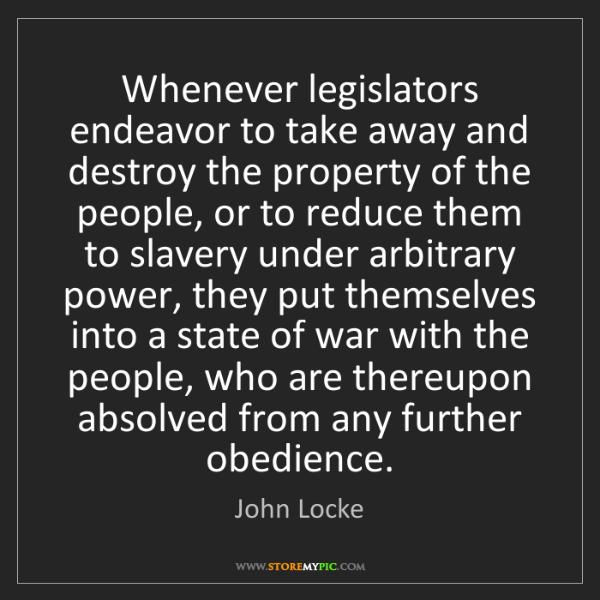 John Locke: Whenever legislators endeavor to take away and destroy...