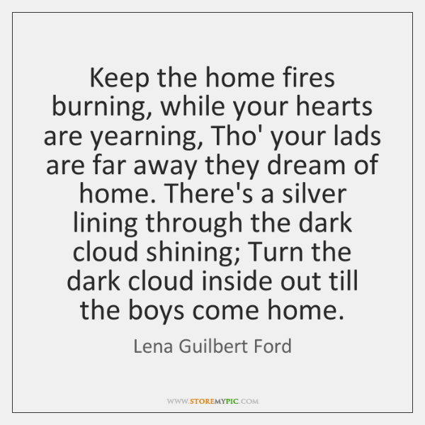 Keep the home fires burning, while your hearts are yearning, Tho' your ...