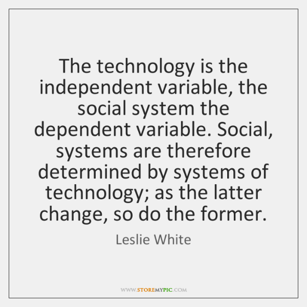 The technology is the independent variable, the social system the dependent variable. ...