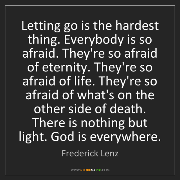 Frederick Lenz: Letting go is the hardest thing. Everybody is so afraid....
