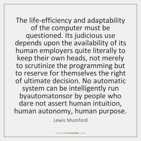 The life-efficiency and adaptability of the computer must be questioned. Its judicious ...