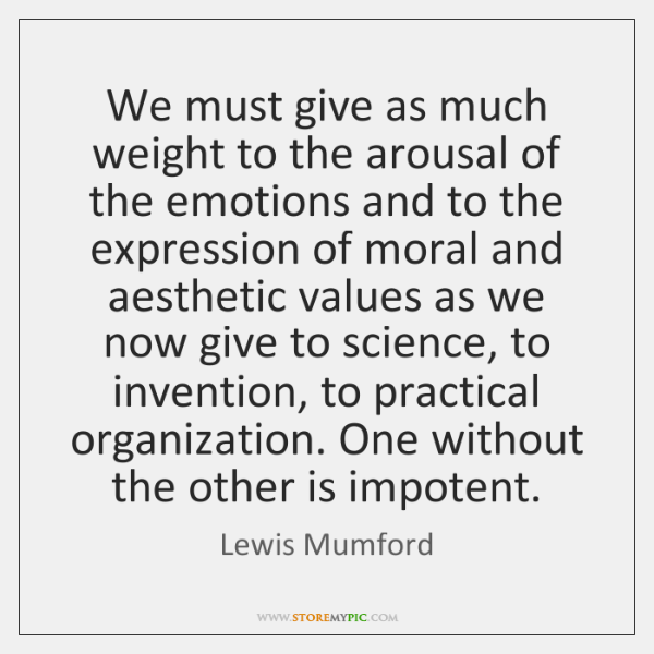 We must give as much weight to the arousal of the emotions ...