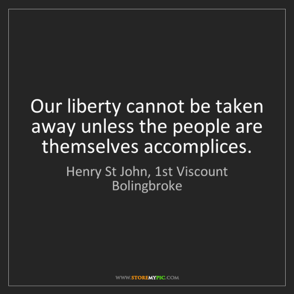 Henry St John, 1st Viscount Bolingbroke: Our liberty cannot be taken away unless the people are...