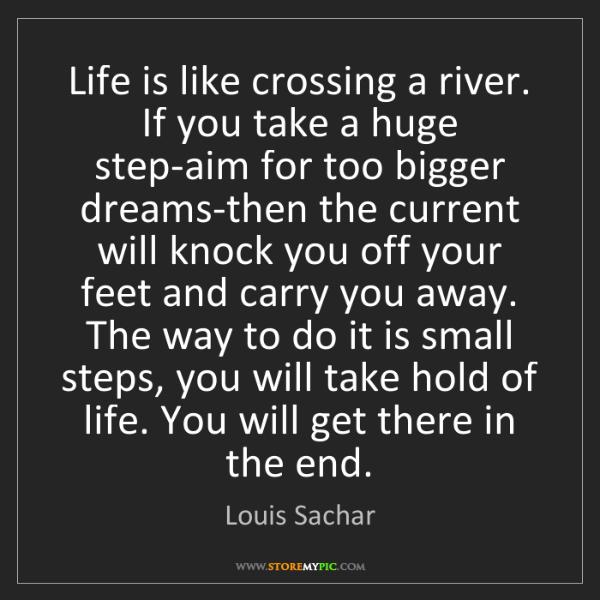 Louis Sachar: Life is like crossing a river. If you take a huge step-aim...