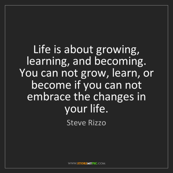 Steve Rizzo: Life is about growing, learning, and becoming. You can...