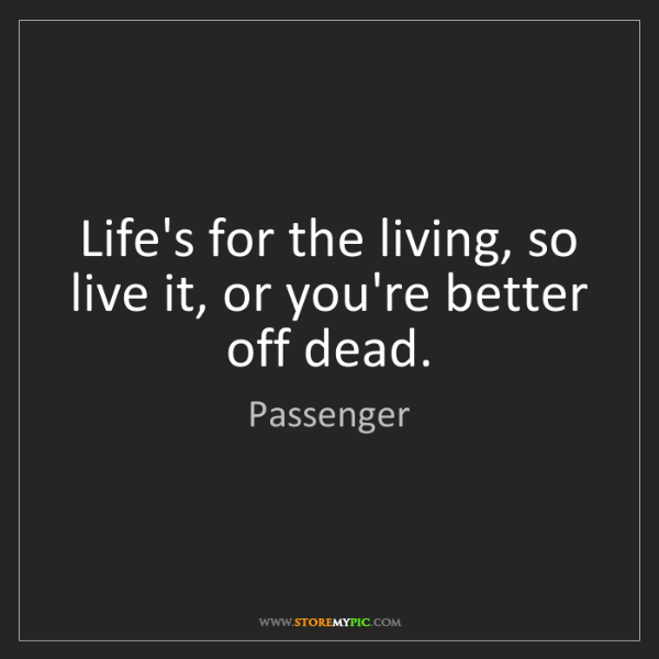 Passenger: Life's for the living, so live it, or you're better off...