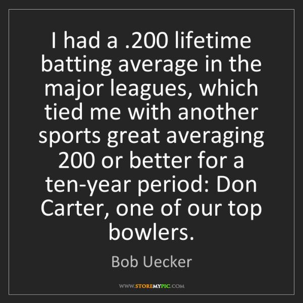 Bob Uecker: I had a .200 lifetime batting average in the major leagues,...