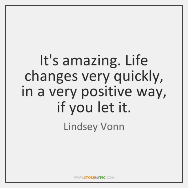 It's amazing. Life changes very quickly, in a very positive way, if ...