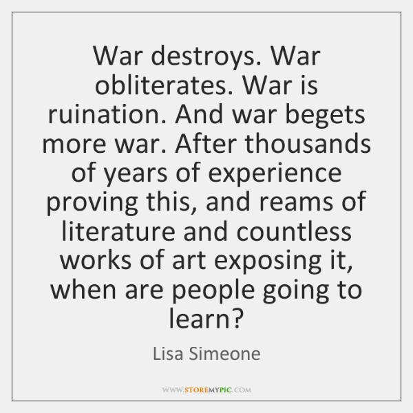 War destroys. War obliterates. War is ruination. And war begets more war. ...