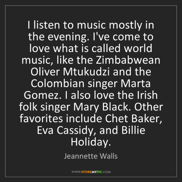 Jeannette Walls: I listen to music mostly in the evening. I've come to...