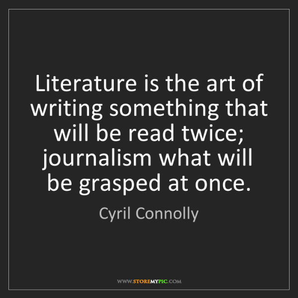 Cyril Connolly: Literature is the art of writing something that will...