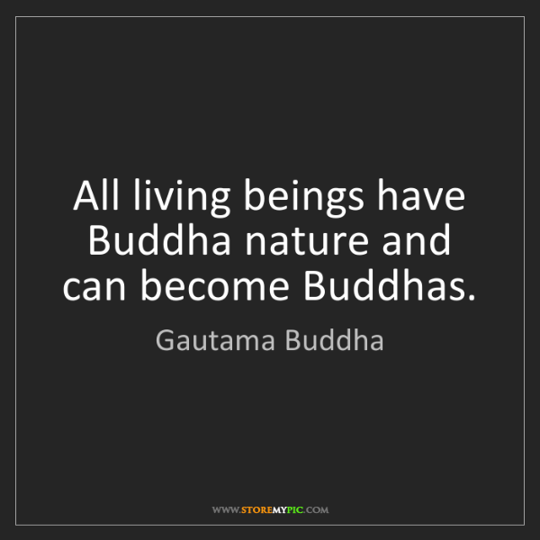 Gautama Buddha: All living beings have Buddha nature and can become Buddhas.