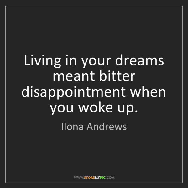 Ilona Andrews: Living in your dreams meant bitter disappointment when...