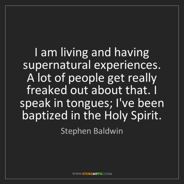 Stephen Baldwin: I am living and having supernatural experiences. A lot...
