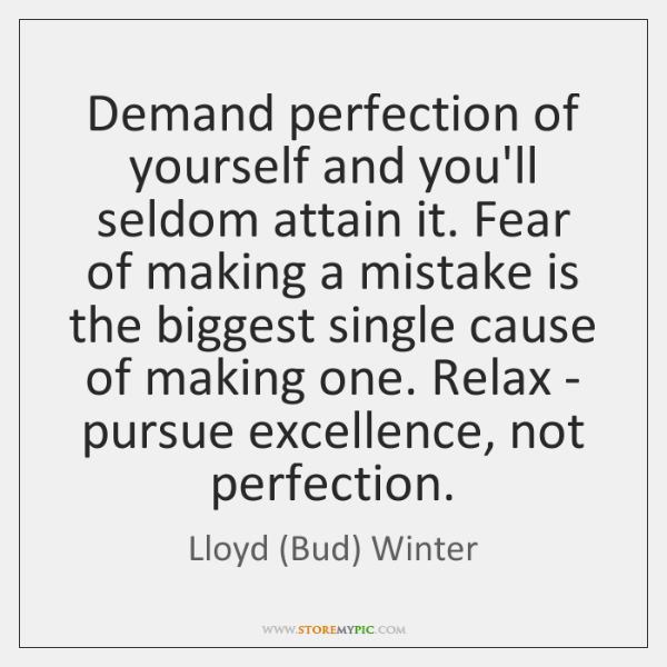 Demand perfection of yourself and you'll seldom attain it. Fear of making ...